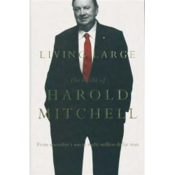 Living Large, The World of Harold Mitchell - From Sawmiller's Son to Multi-Million Dollar Man by Harold Mitchell, 9780522856576.