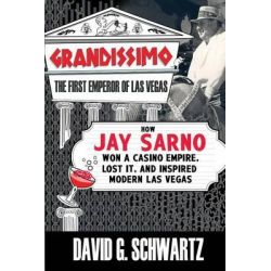 Grandissimo, The First Emperor of Las Vegas: How Jay Sarno Won a Casino Empire, Lost It, and Inspired Modern Las Vegas by David G Schwartz, 9780990001607.