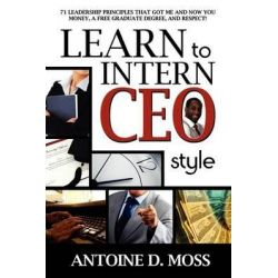 Learn to Intern CEO Style, 71 Leadership Principles That Got Me and Now You Money, a Free Graduate Degree, and Respect! by Antoine D Moss, 9781600473821.