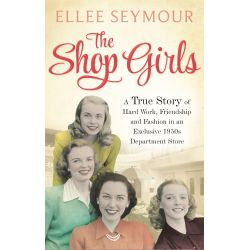 The Shop Girls, A True Story of Hard Work, Friendship and Fashion in an Exclusive 1950s Department Store by Ellee Seymour, 9780751554960.