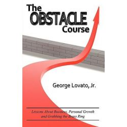 The Obstacle Course, Lessons about Business, Personal Growth and Grabbing the Brass Ring by George Lovato, Jr., 9780984507900.