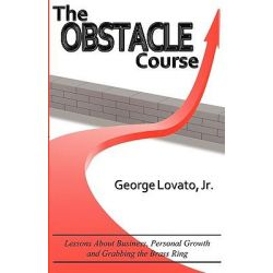 The Obstacle Course, Lessons about Business, Personal Growth and Grabbing the Brass Ring by George Lovato, Jr., 9780984507917.