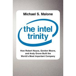 The Intel Trinity, How Robert Noyce, Gordon Moore, and Andy Grove Built the World's Most Important Company by Michael S. Malone, 9780062226761.