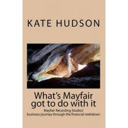 What's Mayfair Got to Do with It, Mayfair Recording Studios' Journey Through the Financial Meltdown by Kate Hudson, 9781449977733.