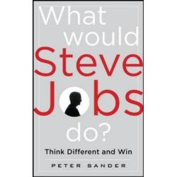 What Would Steve Jobs Do? How the Steve Jobs Way Can Inspire Anyone to Think Differently and Win, How the Steve Jobs Way