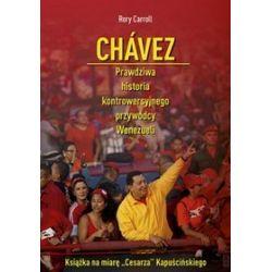 Chávez. Prawdziwa historia kontrowersyjnego przywódcy Wenezueli - Rory Carroll