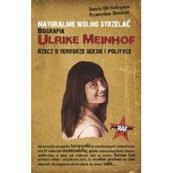 Naturalnie wolno strzelać. Biografia Ulrike Meinhof Rzecz o terrorze seksie i polityce - Przemysław Słowiński, Danuta Uhi Herkoperec