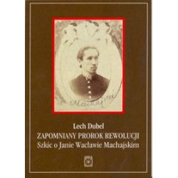 Zapomniany prorok rewolucji. Szkic o Janie Wacławie Machajskim - Lech Dubel