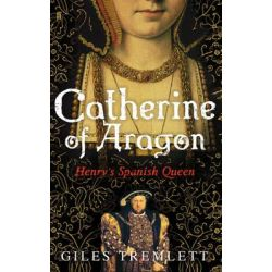 Catherine of Aragon, Henry's Spanish Queen by Giles Tremlett, 9780571235117.