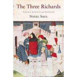 The Three Richards, Richard I, Richard II and Richard III by Nigel Saul, 9781852855215.
