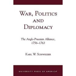 War, Politics and Diplomacy : The Anglo-Prussian Alliance, 1756-1763:A Global Philosophy, The Anglo-Prussian Alliance, 1756-1763:A Global Philosophy by Karl W. Schweizer, 9780761820956.