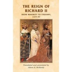 The Reign of Richard II, from Minority to Tyranny 1377-97 by A. K. McHardy, 9780719038525.