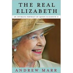 The Real Elizabeth, An Intimate Portrait of Queen Elizabeth II by Andrew Marr, 9780805094169.