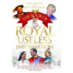 The Book of Royal Useless Information, A Funny and Irreverent Look at the British Royal Family Past and Present by Noel Botham, 9781843587903.