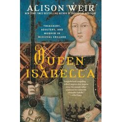Queen Isabella, Treachery, Adultery, and Murder in Medieval England by Alison Weir, 9780345453204.