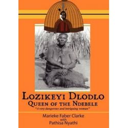 Lozikeyi Dlodlo. Queen of the Ndebele, Queen of the Ndebele by Marieke Clarke, 9780797442665.