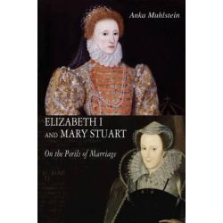 Elizabeth I and Mary Stuart, The Perils of Marriage by Anka Muhlstein, 9781904950851.