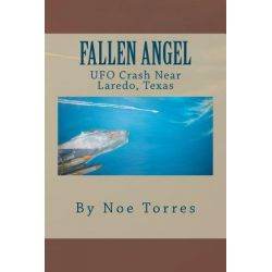 Fallen Angel, UFO Crash Near Laredo, Texas by Noe Torres, 9781466301955.