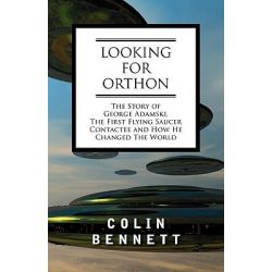 Looking for Orthon, The Story of George Adamski, the First Flying Saucer Contactee, and How He Changed the World by Colin Bennett, 9781605200675.