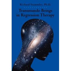 Transmundo Beings in Regression Therapy, Information about Non-Earth Entities That Arise in Regression Therapy. by Richard Stammler Ph D, 9781456487508.