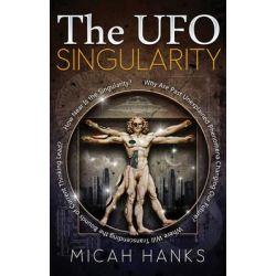 The UFO Singularity, Why are Past Unexplained Phenomena Changing Our Future? Where Will Transcending the Bounds of Current Thinking Lead? How Near is the Singularity? by Micah Hanks, 97816