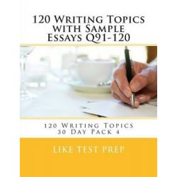120 Writing Topics with Sample Essays Q91-120, 120 Writing Topics 30 Day Pack 4 by Like Test Prep, 9781499619348.