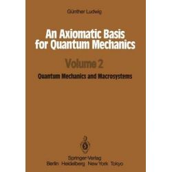 An Axiomatic Basis for Quantum Mechanics, Quantum Mechanics and Macrosystems Volume 2 by Gunther Ludwig, 9783642718991.