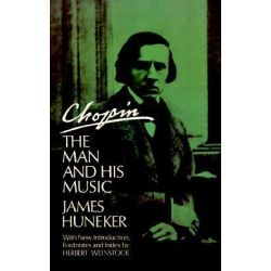 Chopin, The Man and His Music by James G. Huneker, 9780486216874.