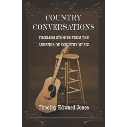 Country Conversations, Timeless Stories from the Legends of Country Music by Timothy Edward Jones, 9781413796339.