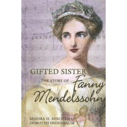 Gifted Sister, The Story of Fanny Mendelssohn by Sandra H Shichtman, 9781599350387.
