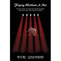 Flying Without a Net - A True Story of a Boy Who Runs Off with Cirque Du Soleil by Vital Germaine, 9781936525850.