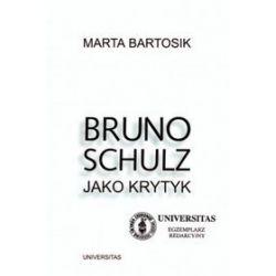 Bruno Schultz jako krytyk - Marta Bartosik