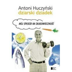 Dziarski Dziadek. Mój sposób na długowieczność - Antoni Huczyński
