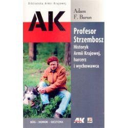 Profesor Strzembosz. Historyk Armii Krajowej , harcerz i wychowawca - Adam F. Baran