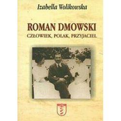 Roman Dmowski. Człowiek, Polak, Przyjaciel - Izabella Wolikowska