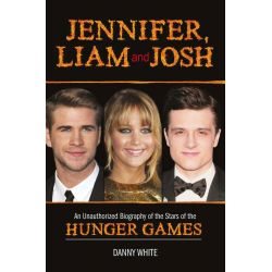 Jennifer, Liam and Josh, An Unauthorized Biography of the Stars of The Hunger Games by Danny White, 9781782431824.
