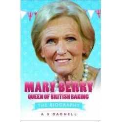 Mary Berry - Queen of British Baking, The Biography by A. S Dagnell, 9781782190707.