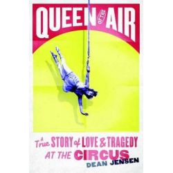 Queen of the Air, A True Story of Love and Tragedy at the Circus by Dean N. Jensen, 9780307986566.
