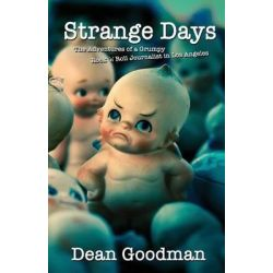 Strange Days, The Adventures of a Grumpy Rock 'n' Roll Journalist in Los Angeles by Dean Goodman, 9780989442008.