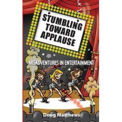 Stumbling Toward Applause, Misadventures in Entertainment by Doug Matthews, 9780973398748.