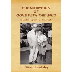 Susan Myrick of Gone with the Wind, An Autobiographical Biography by Susan Lindsley, 9780984262687.