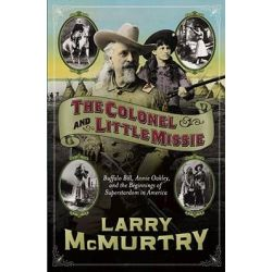 The Colonel and Little Missie, Buffalo Bill, Annie Oakley and the Beginnings of Superstardom in America by Larry McMurtry, 9780743271721.