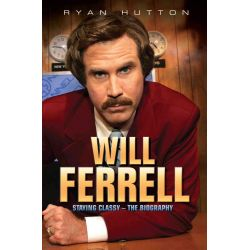 Will Ferrell, Staying Classy - The Biography by Ryan Hutton, 9781782197645.