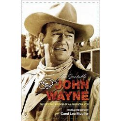 The Quotable John Wayne : The Grit and Wisdom of an American Icon, The Grit and Wisdom of an American Icon by Carol Lea Mueller, 9781589793323.