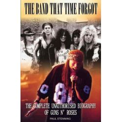 The Guns N' Roses: Band That Time Forgot, The Complete Unauthorised Biography of Guns N' Roses by Paul Stenning, 9781842402467.