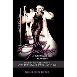 The Sex Goddess in American Film, 1930-1965, Jean Harlow, Mae West, Lana Turner, and Jayne Mansfield by Jessica Hope Jordan, 9781604976632.