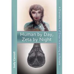 Human by Day, Zeta by Night, A Dramatic Account of Greys Incarnating as Humans by Judy Carroll, 9780926524712.