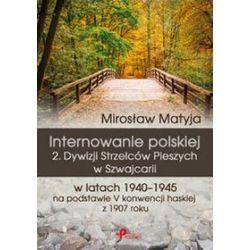 Internowanie polskiej 2. Dywizji Strzelców Pieszych w Szwajcarii w latach 1940-1945 na podstawie V konwencji haskiej z 1907 roku - Mirosław Matyja