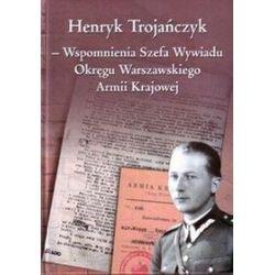 Henryk Trojańczyk - Wspomnienia Szefa Wywiadu Okręgu Warszawskiego Armii Krajowej - Henryk Trojańczyk