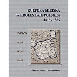 Kultura miejska w Królestwie Polskim. 1815-1875. Warszawa-Kalisz-Lublin-Płock